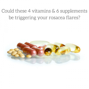 Could these 4 Vitamins & 6 Supplements be triggering your rosacea flares